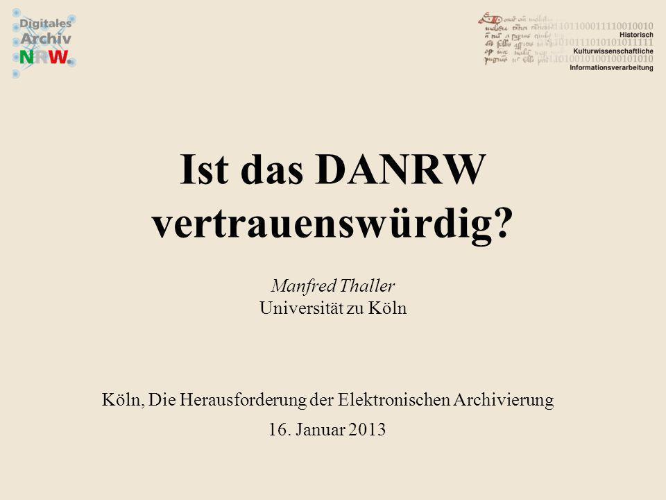 Ist das DANRW vertrauenswürdig? Manfred Thaller Universität zu Köln Köln, Die Herausforderung der Elektronischen Archivierung 16. Januar 2013
