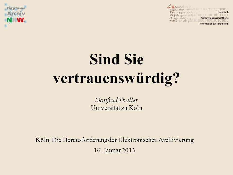 Sind Sie vertrauenswürdig? Manfred Thaller Universität zu Köln Köln, Die Herausforderung der Elektronischen Archivierung 16. Januar 2013