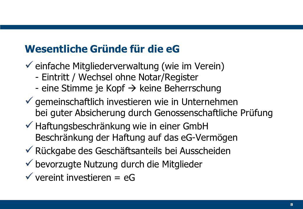 Wesentliche Gründe für die eG einfache Mitgliederverwaltung (wie im Verein) - Eintritt / Wechsel ohne Notar/Register - eine Stimme je Kopf  keine Beherrschung gemeinschaftlich investieren wie in Unternehmen bei guter Absicherung durch Genossenschaftliche Prüfung Haftungsbeschränkung wie in einer GmbH Beschränkung der Haftung auf das eG-Vermögen Rückgabe des Geschäftsanteils bei Ausscheiden bevorzugte Nutzung durch die Mitglieder vereint investieren = eG 8