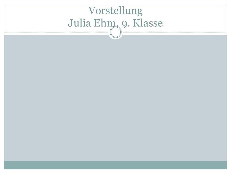 Vorstellung Julia Ehm, 9. Klasse