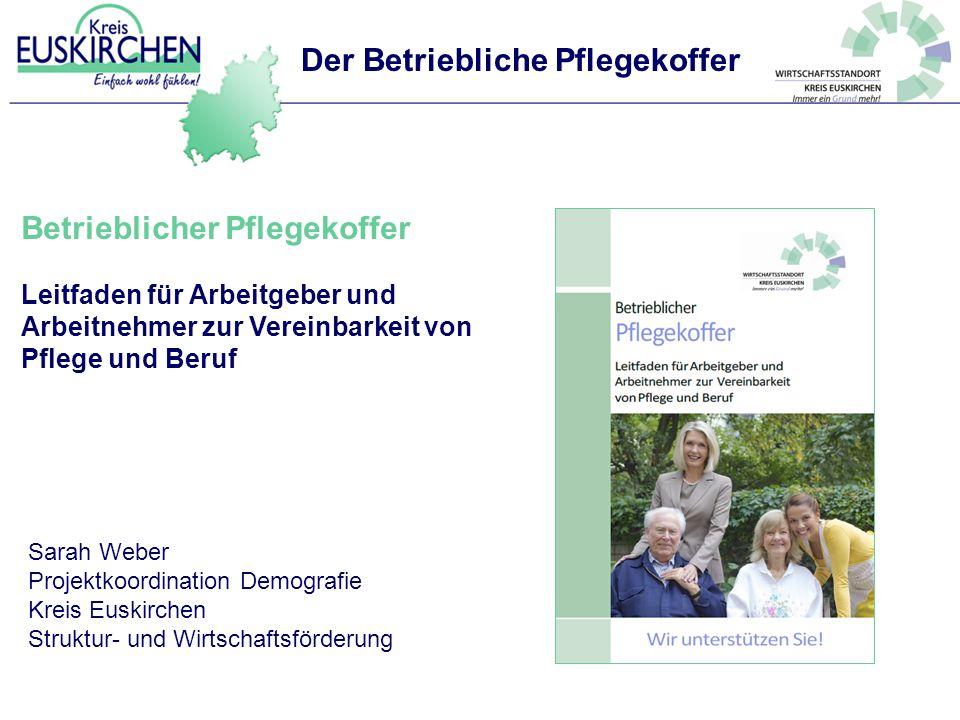 Betrieblicher Pflegekoffer Leitfaden für Arbeitgeber und Arbeitnehmer zur Vereinbarkeit von Pflege und Beruf Sarah Weber Projektkoordination Demografi