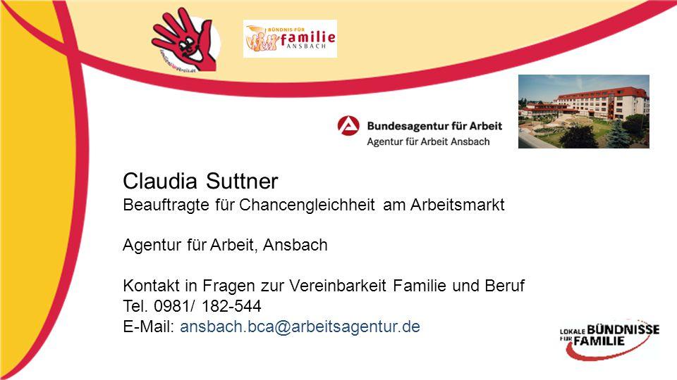 Claudia Suttner Beauftragte für Chancengleichheit am Arbeitsmarkt Agentur für Arbeit, Ansbach Kontakt in Fragen zur Vereinbarkeit Familie und Beruf Tel.
