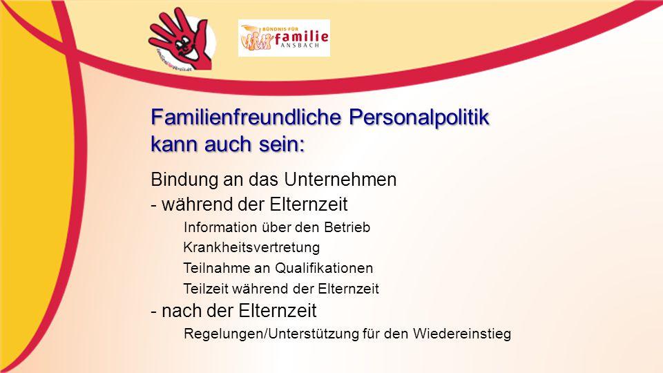 Familienfreundliche Personalpolitik kann auch sein: Bindung an das Unternehmen - während der Elternzeit Information über den Betrieb Krankheitsvertretung Teilnahme an Qualifikationen Teilzeit während der Elternzeit - nach der Elternzeit Regelungen/Unterstützung für den Wiedereinstieg