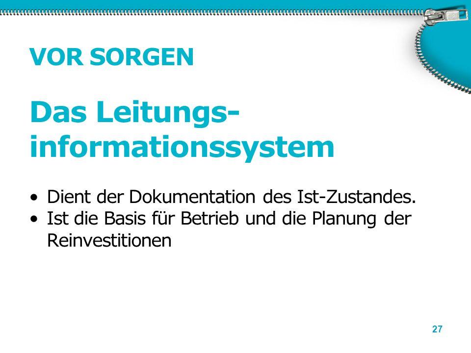 27 VOR SORGEN Das Leitungs- informationssystem Dient der Dokumentation des Ist-Zustandes. Ist die Basis für Betrieb und die Planung der Reinvestitione