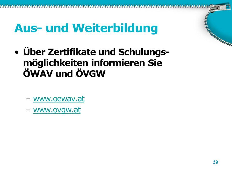 39 Aus- und Weiterbildung Über Zertifikate und Schulungs- möglichkeiten informieren Sie ÖWAV und ÖVGW –www.oewav.atwww.oewav.at –www.ovgw.atwww.ovgw.a