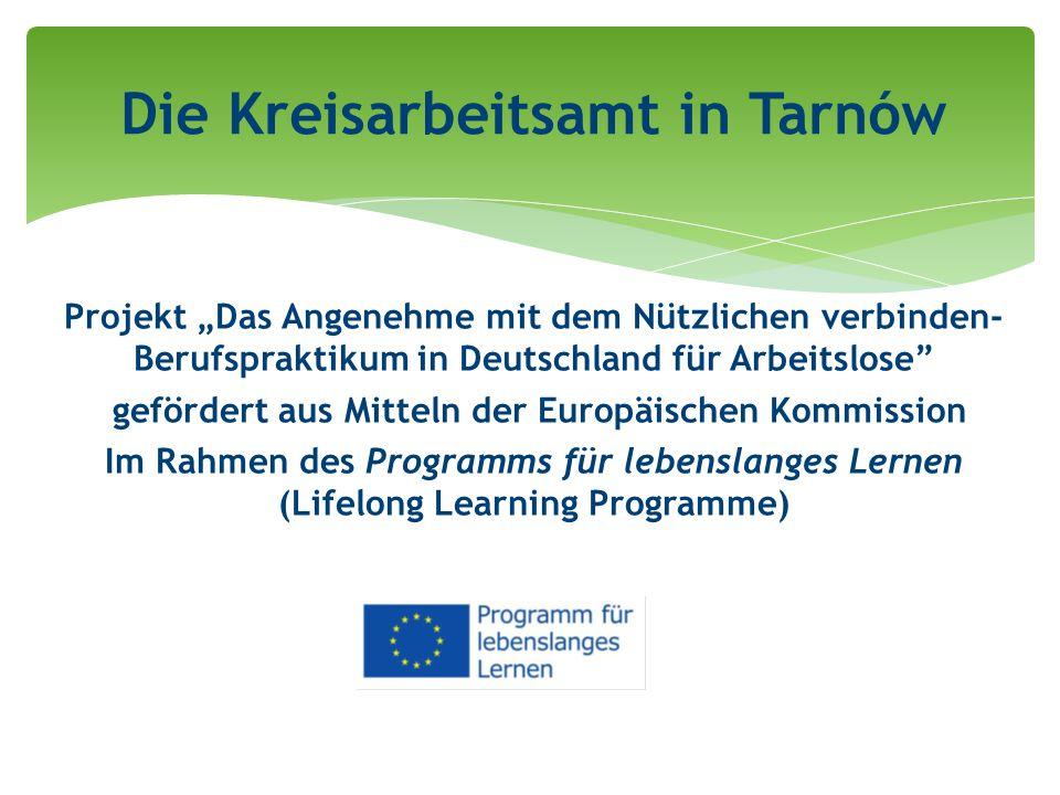 """Projekt """"Das Angenehme mit dem Nützlichen verbinden- Berufspraktikum in Deutschland für Arbeitslose gefördert aus Mitteln der Europäischen Kommission Im Rahmen des Programms für lebenslanges Lernen (Lifelong Learning Programme) Die Kreisarbeitsamt in Tarnów"""