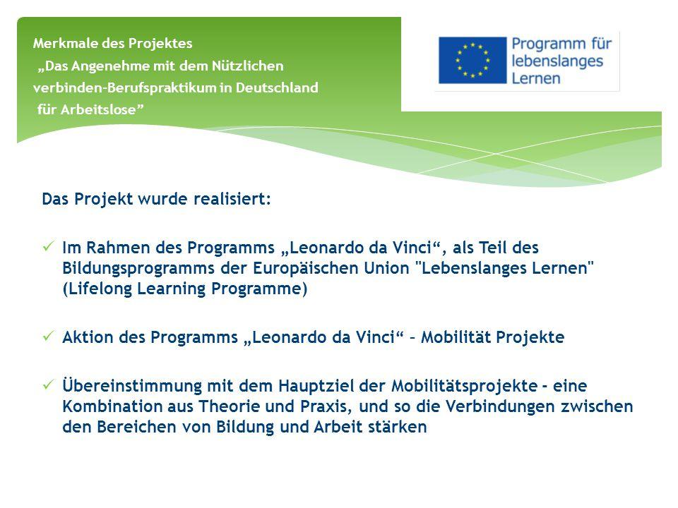"""Das Projekt wurde realisiert: Im Rahmen des Programms """"Leonardo da Vinci , als Teil des Bildungsprogramms der Europäischen Union Lebenslanges Lernen (Lifelong Learning Programme) Aktion des Programms """"Leonardo da Vinci – Mobilität Projekte Übereinstimmung mit dem Hauptziel der Mobilitätsprojekte - eine Kombination aus Theorie und Praxis, und so die Verbindungen zwischen den Bereichen von Bildung und Arbeit stärken Merkmale des Projektes """"Das Angenehme mit dem Nützlichen verbinden-Berufspraktikum in Deutschland für Arbeitslose"""