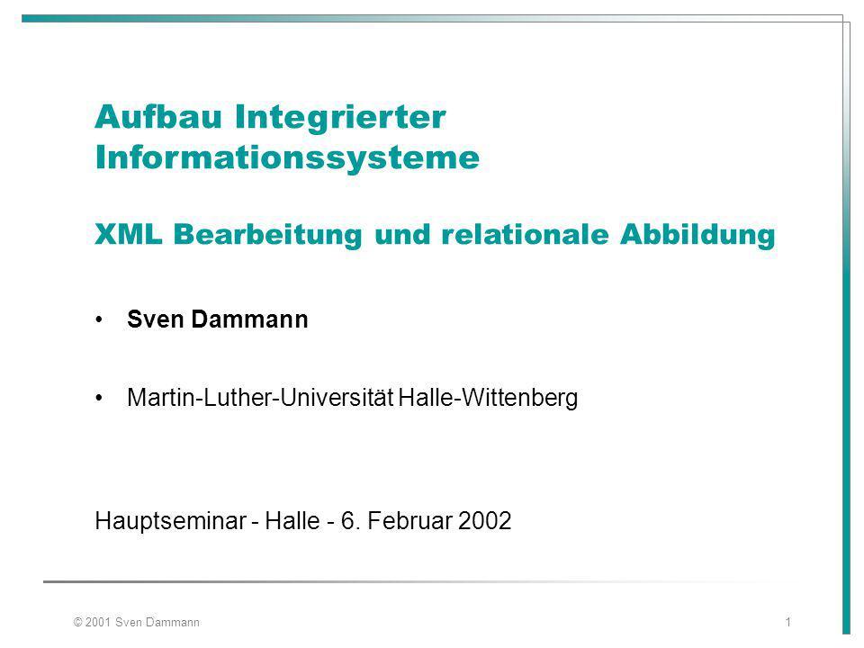 © 2001 Sven Dammann1 Aufbau Integrierter Informationssysteme XML Bearbeitung und relationale Abbildung Sven Dammann Martin-Luther-Universität Halle-Wittenberg Hauptseminar - Halle - 6.