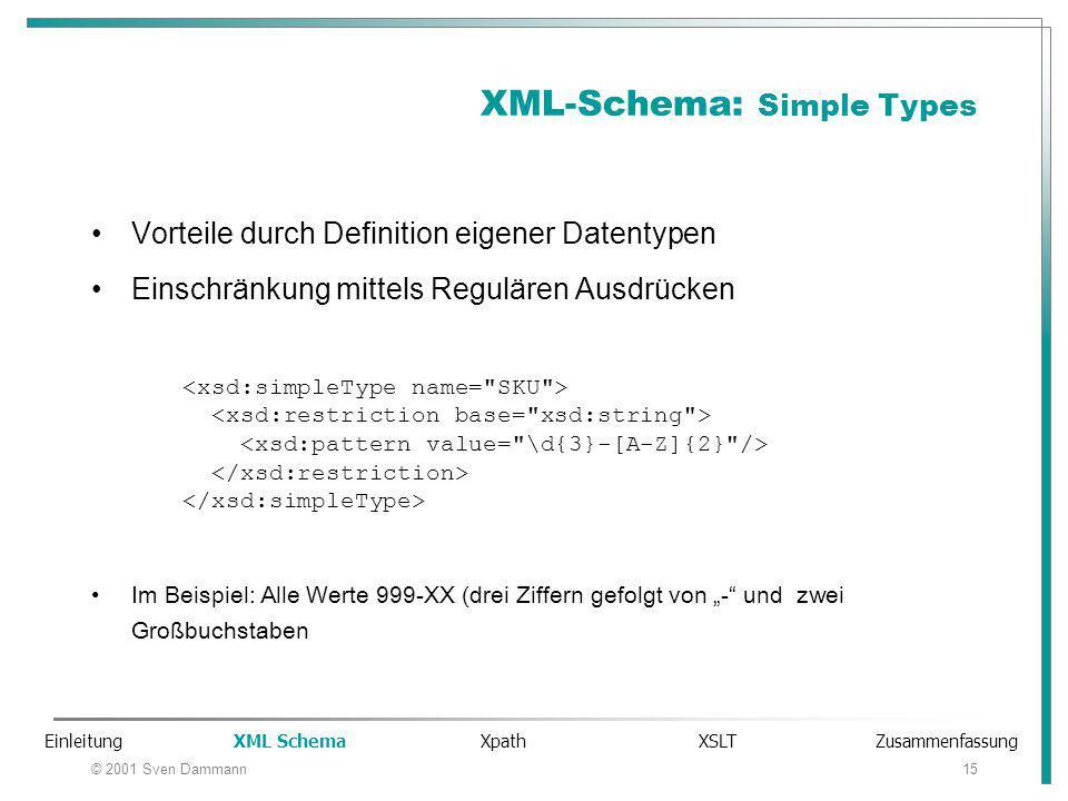 """© 2001 Sven Dammann15 XML-Schema: Simple Types Vorteile durch Definition eigener Datentypen Einschränkung mittels Regulären Ausdrücken Im Beispiel: Alle Werte 999-XX (drei Ziffern gefolgt von """"- und zwei Großbuchstaben Einleitung XML Schema Xpath XSLT Zusammenfassung"""