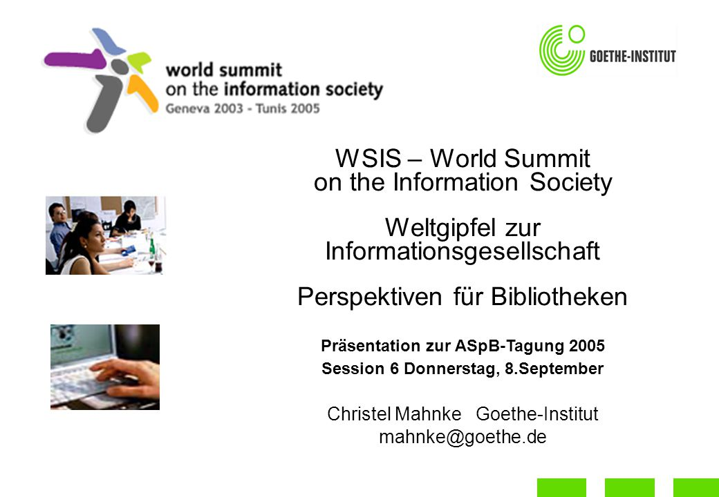 WSIS – World Summit on the Information Society Weltgipfel zur Informationsgesellschaft Perspektiven für Bibliotheken Präsentation zur ASpB-Tagung 2005 Session 6 Donnerstag, 8.September Christel Mahnke Goethe-Institut mahnke@goethe.de