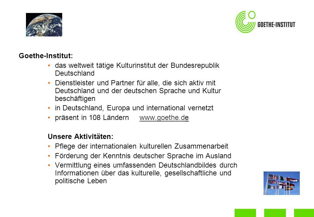 Goethe-Institut: das weltweit tätige Kulturinstitut der Bundesrepublik Deutschland Dienstleister und Partner für alle, die sich aktiv mit Deutschland und der deutschen Sprache und Kultur beschäftigen in Deutschland, Europa und international vernetzt präsent in 108 Ländern www.goethe.dewww.goethe.d Unsere Aktivitäten: Pflege der internationalen kulturellen Zusammenarbeit Förderung der Kenntnis deutscher Sprache im Ausland Vermittlung eines umfassenden Deutschlandbildes durch Informationen über das kulturelle, gesellschaftliche und politische Leben