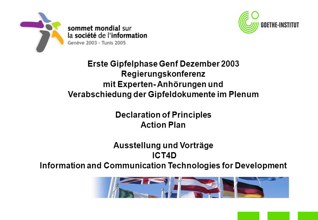 Erste Gipfelphase Genf Dezember 2003 Regierungskonferenz mit Experten- Anhörungen und Verabschiedung der Gipfeldokumente im Plenum Declaration of Principles Action Plan Ausstellung und Vorträge ICT4D Information and Communication Technologies for Development