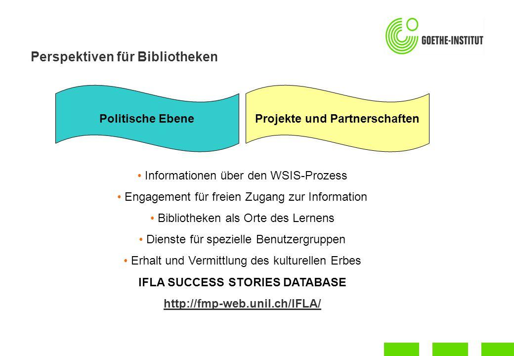 Perspektiven für Bibliotheken Politische EbeneProjekte und Partnerschaften Informationen über den WSIS-Prozess Engagement für freien Zugang zur Information Bibliotheken als Orte des Lernens Dienste für spezielle Benutzergruppen Erhalt und Vermittlung des kulturellen Erbes IFLA SUCCESS STORIES DATABASE http://fmp-web.unil.ch/IFLA/
