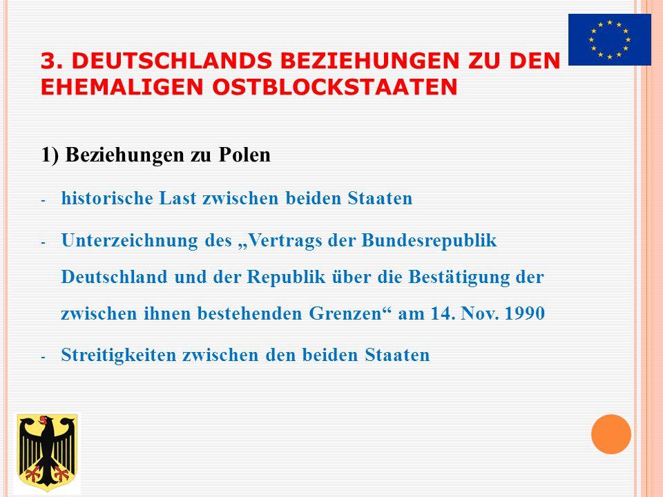 3. DEUTSCHLANDS BEZIEHUNGEN ZU DEN EHEMALIGEN OSTBLOCKSTAATEN 1) Beziehungen zu Polen - historische Last zwischen beiden Staaten - Unterzeichnung des