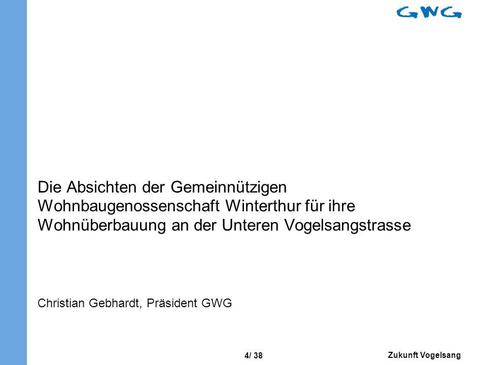 Zukunft Vogelsang 4/ 38 Die Absichten der Gemeinnützigen Wohnbaugenossenschaft Winterthur für ihre Wohnüberbauung an der Unteren Vogelsangstrasse Christian Gebhardt, Präsident GWG