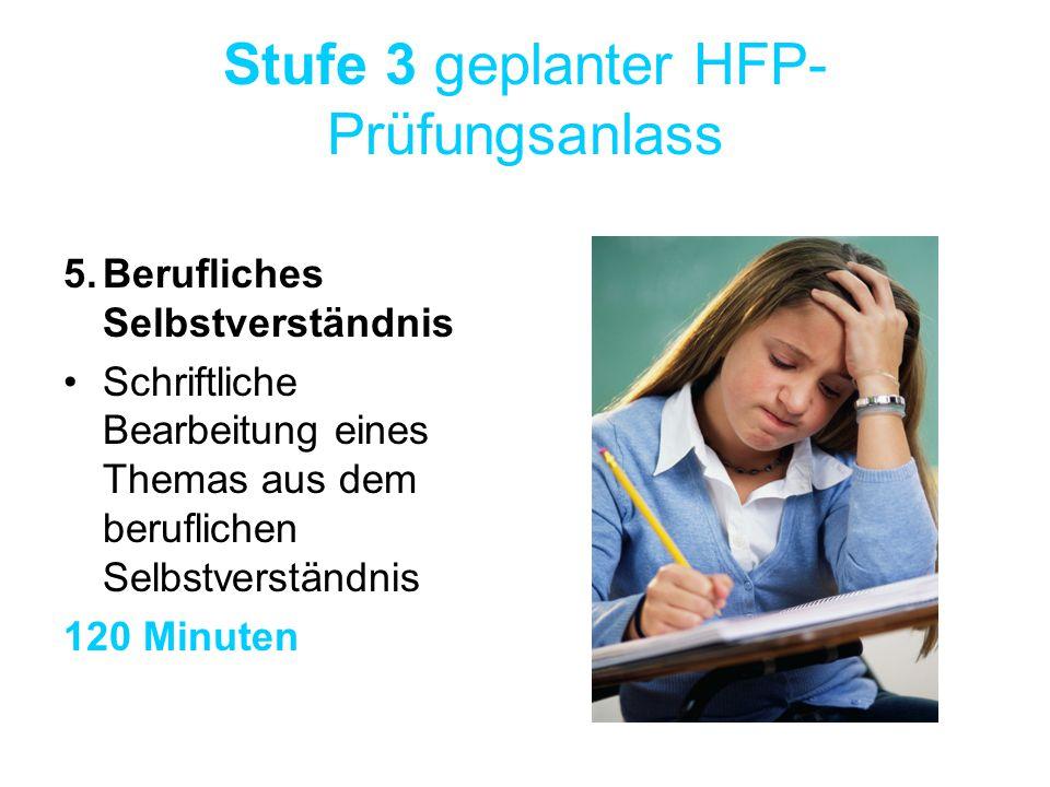 Stufe 3 geplanter HFP- Prüfungsanlass 5.Berufliches Selbstverständnis Schriftliche Bearbeitung eines Themas aus dem beruflichen Selbstverständnis 120