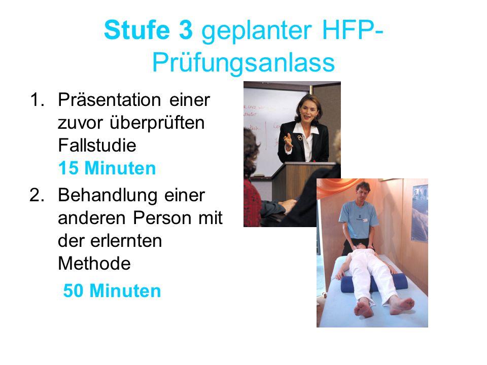 Stufe 3 geplanter HFP- Prüfungsanlass 1.Präsentation einer zuvor überprüften Fallstudie 15 Minuten 2.Behandlung einer anderen Person mit der erlernten