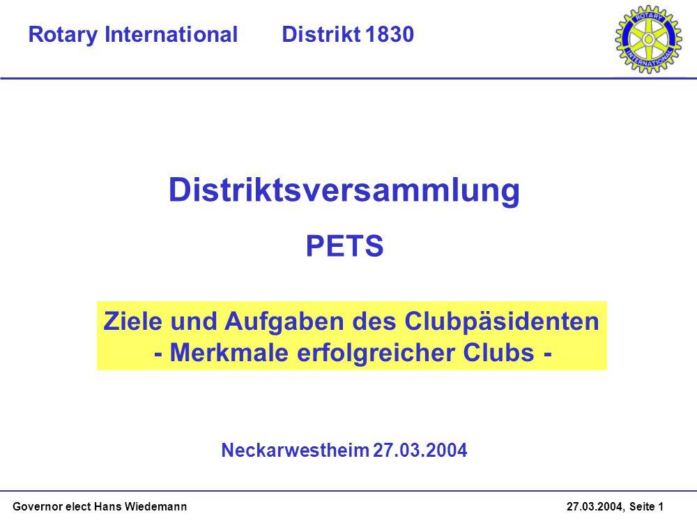 Governor elect Hans Wiedemann 27.03.2004, Seite 1 Ziele und Aufgaben des Clubpäsidenten - Merkmale erfolgreicher Clubs - Neckarwestheim 27.03.2004 Distriktsversammlung Rotary International Distrikt 1830 PETS