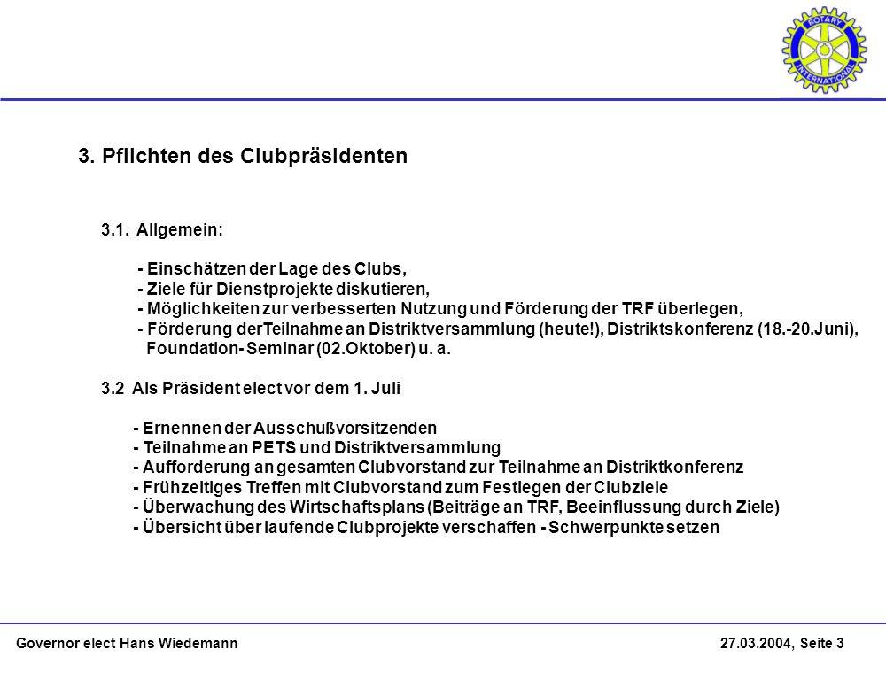 Governor elect Hans Wiedemann 27.03.2004, Seite 3 3. Pflichten des Clubpräsidenten 3.1. Allgemein: - Einschätzen der Lage des Clubs, - Ziele für Diens