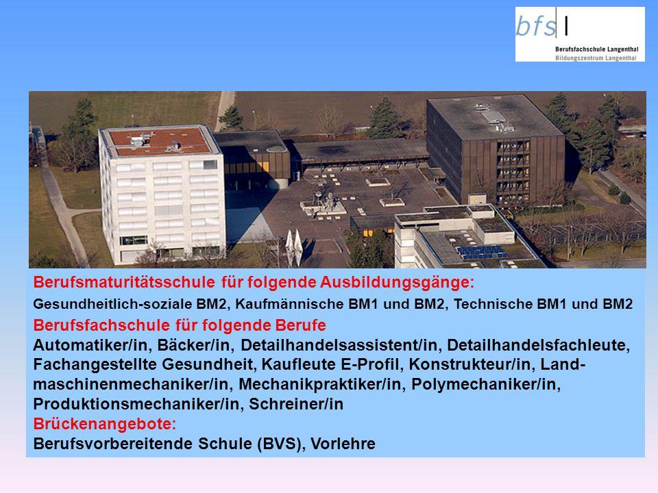 Berufsmaturitätsschule für folgende Ausbildungsgänge: Gesundheitlich-soziale BM2, Kaufmännische BM1 und BM2, Technische BM1 und BM2 Berufsfachschule f