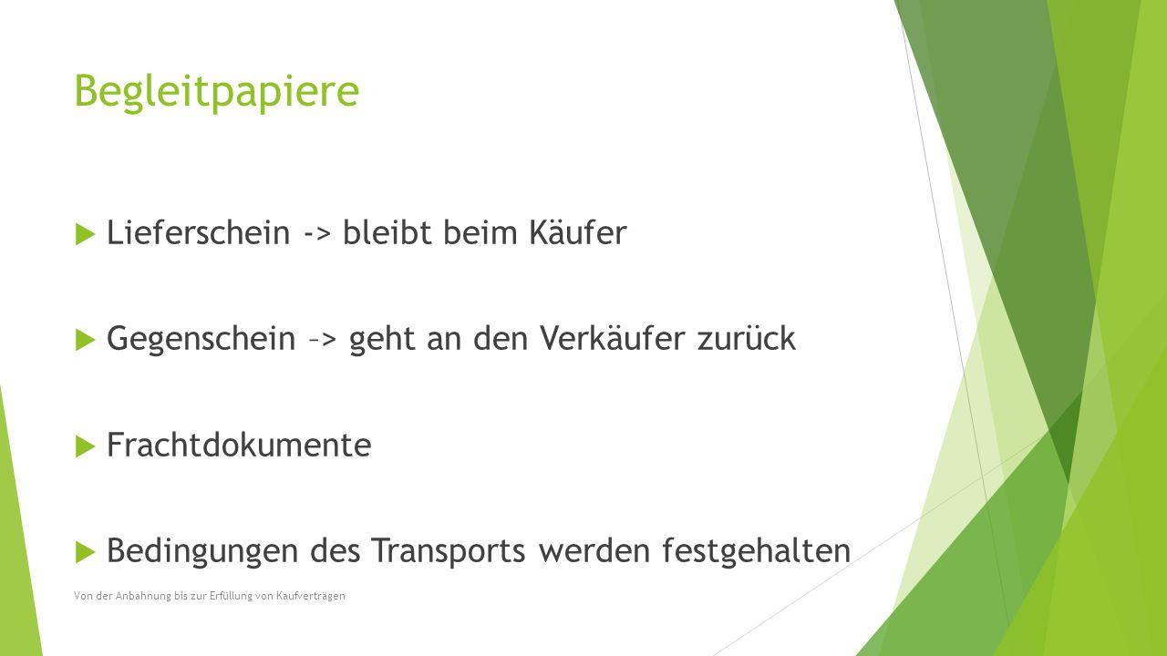 Begleitpapiere  Lieferschein -> bleibt beim Käufer  Gegenschein –> geht an den Verkäufer zurück  Frachtdokumente  Bedingungen des Transports werde
