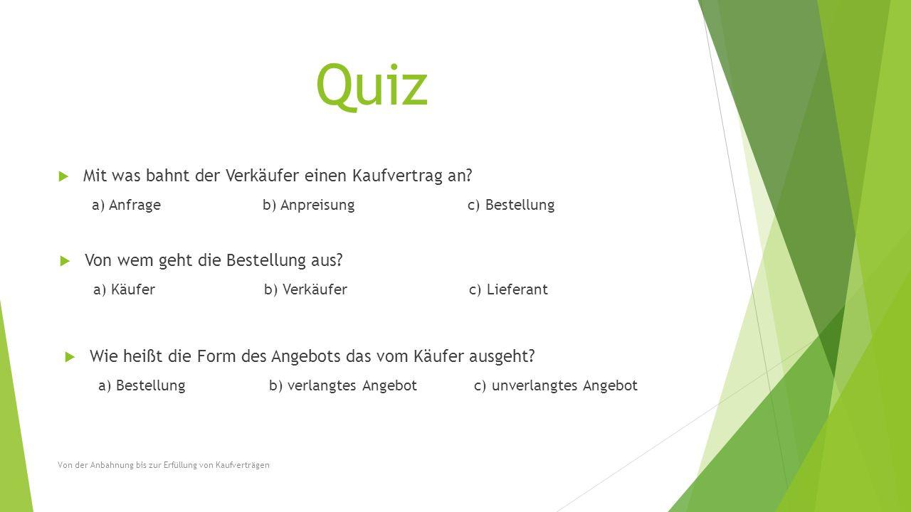 Quiz  Mit was bahnt der Verkäufer einen Kaufvertrag an? a) Anfrageb) Anpreisungc) Bestellung  Von wem geht die Bestellung aus? a) Käuferb) Verkäufer