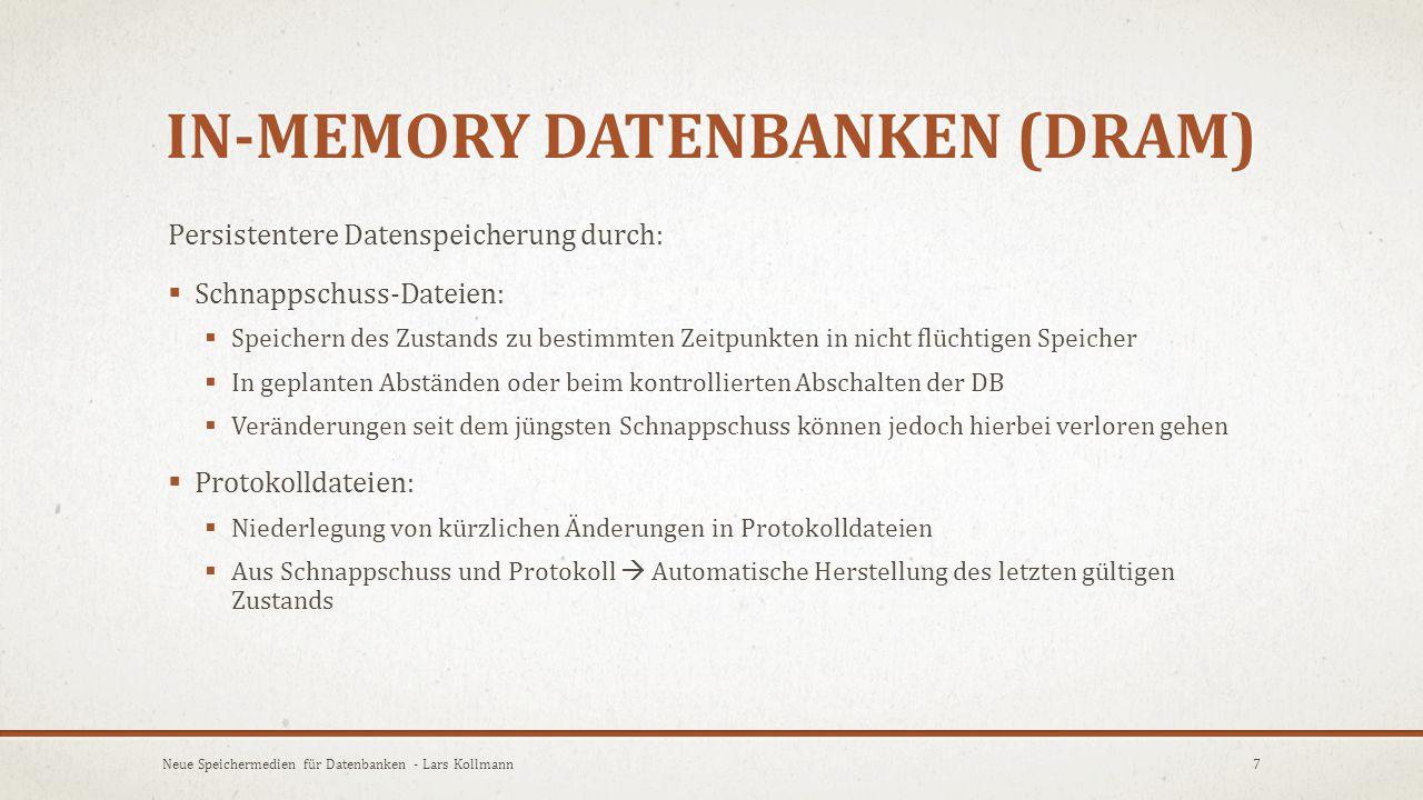  Nichtflüchtiger RAM:  Kombination von DRAM und Energiespeicher  Garantiert Erhalt der Daten auch bei Neustart des Systems  Replikation:  Mehrfache Speicherung (durch Synchronisation) derselben Daten an verschiedenen Orten 8Neue Speichermedien für Datenbanken - Lars Kollmann IN-MEMORY DATENBANKEN (DRAM)