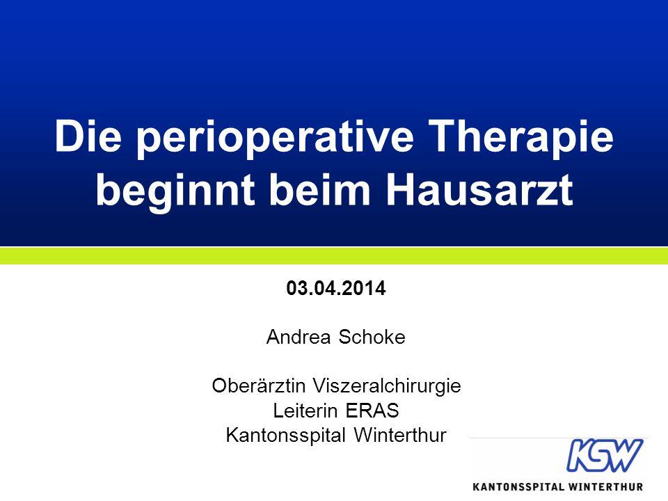 03.04.2014 Andrea Schoke Oberärztin Viszeralchirurgie Leiterin ERAS Kantonsspital Winterthur Die perioperative Therapie beginnt beim Hausarzt