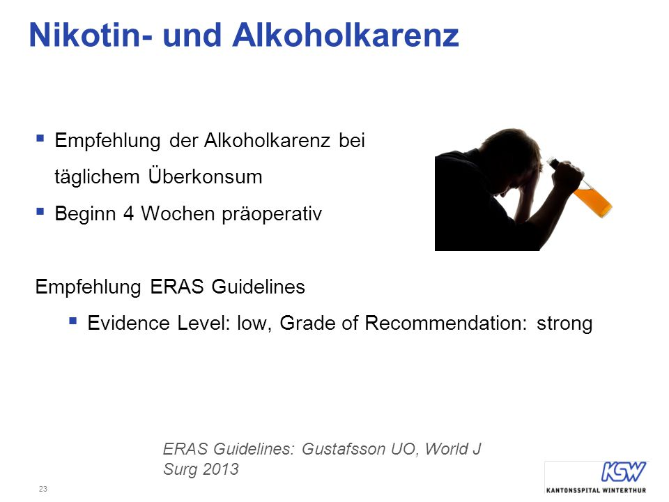 23 Nikotin- und Alkoholkarenz  Empfehlung der Alkoholkarenz bei täglichem Überkonsum  Beginn 4 Wochen präoperativ Empfehlung ERAS Guidelines  Evidence Level: low, Grade of Recommendation: strong ERAS Guidelines: Gustafsson UO, World J Surg 2013