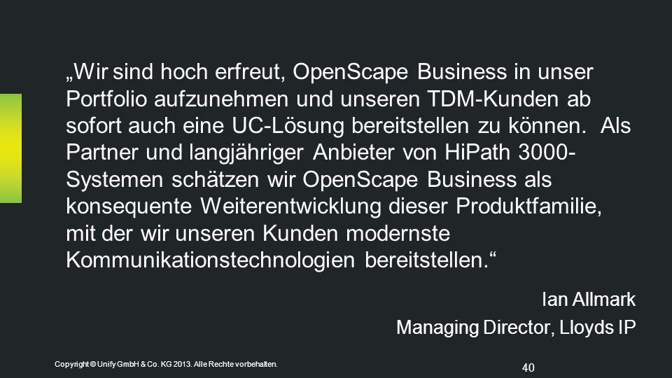 """Copyright © Unify GmbH & Co. KG 2013. Alle Rechte vorbehalten. 40 """"Wir sind hoch erfreut, OpenScape Business in unser Portfolio aufzunehmen und unsere"""