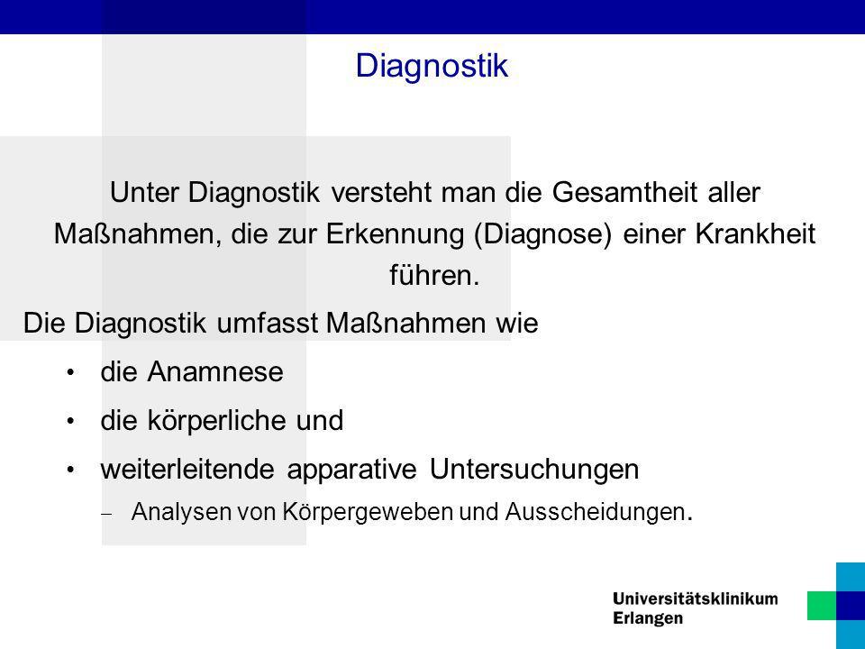 Diagnostik Unter Diagnostik versteht man die Gesamtheit aller Maßnahmen, die zur Erkennung (Diagnose) einer Krankheit führen. Die Diagnostik umfasst M