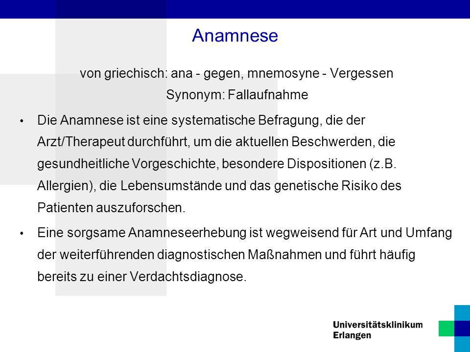 Anamnese von griechisch: ana - gegen, mnemosyne - Vergessen Synonym: Fallaufnahme Die Anamnese ist eine systematische Befragung, die der Arzt/Therapeu