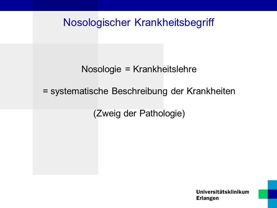 Nosologie = Krankheitslehre = systematische Beschreibung der Krankheiten (Zweig der Pathologie) Nosologischer Krankheitsbegriff
