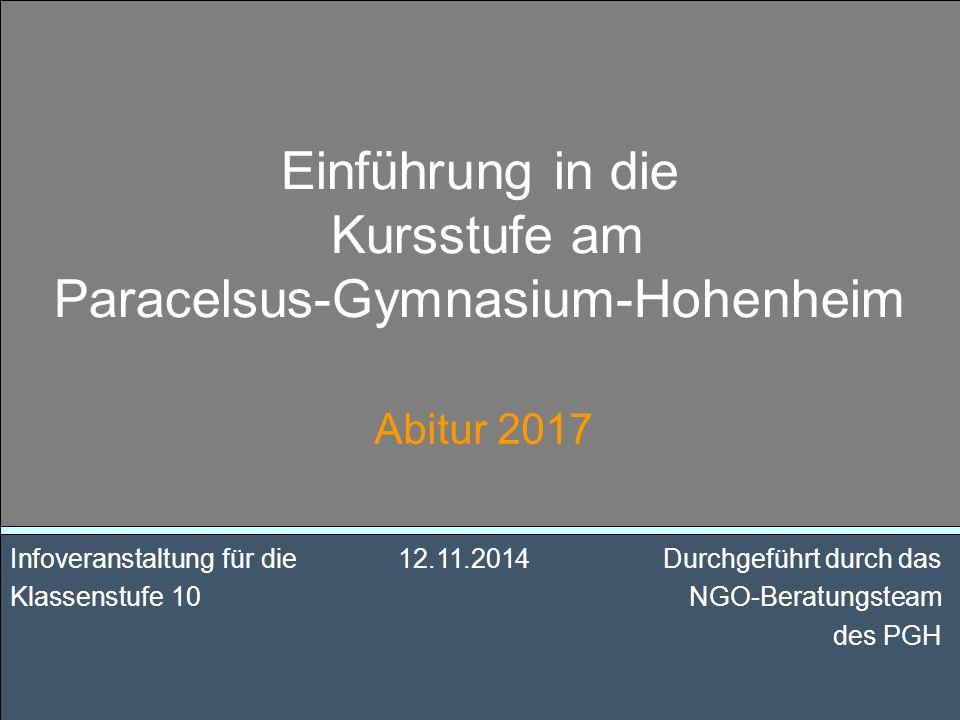 Einführung in die Kursstufe am Paracelsus-Gymnasium-Hohenheim Abitur 2017 Infoveranstaltung für die12.11.2014 Durchgeführt durch das Klassenstufe 10 NGO-Beratungsteam des PGH
