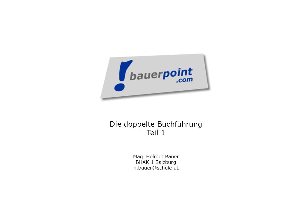 Die doppelte Buchführung Teil 1 Mag. Helmut Bauer BHAK 1 Salzburg h.bauer@schule.at