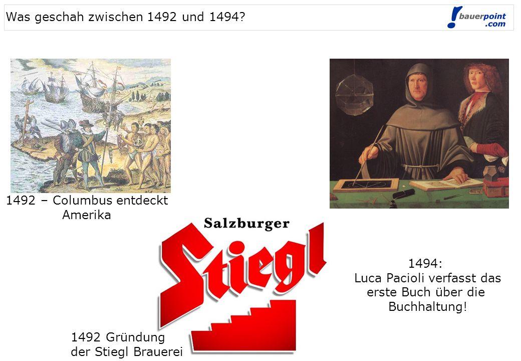 1492 – Columbus entdeckt Amerika 1492 Gründung der Stiegl Brauerei 1494: Luca Pacioli verfasst das erste Buch über die Buchhaltung! Was geschah zwisch