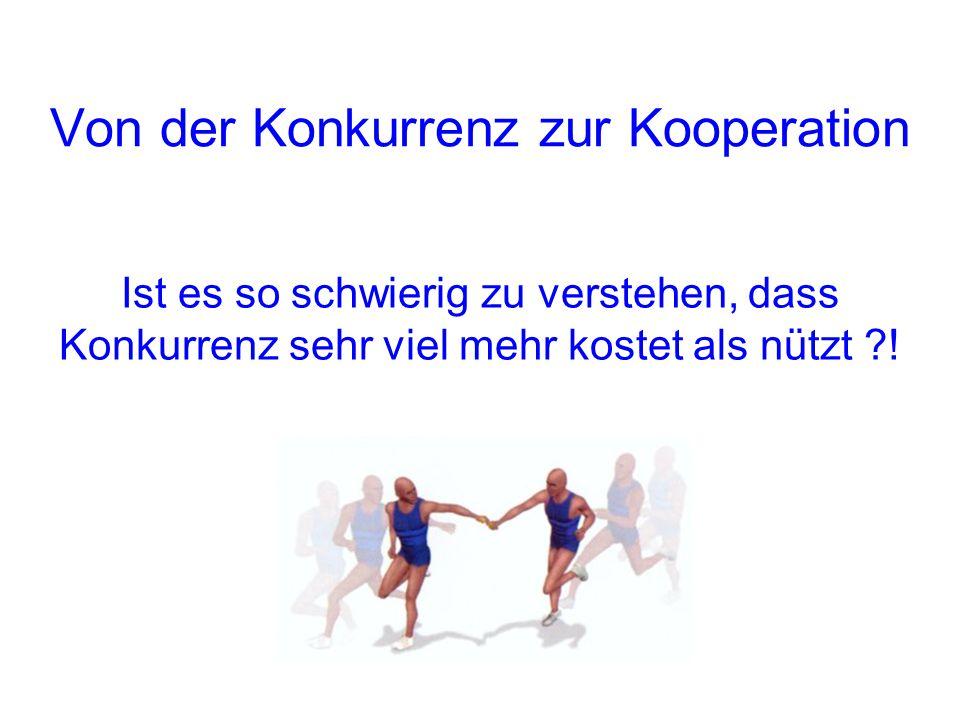 Von der Konkurrenz zur Kooperation Ist es so schwierig zu verstehen, dass Konkurrenz sehr viel mehr kostet als nützt ?!