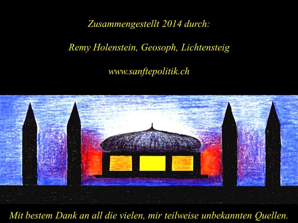 Zusammengestellt 2014 durch: Remy Holenstein, Geosoph, Lichtensteig www.sanftepolitik.ch Mit bestem Dank an all die vielen, mir teilweise unbekannten