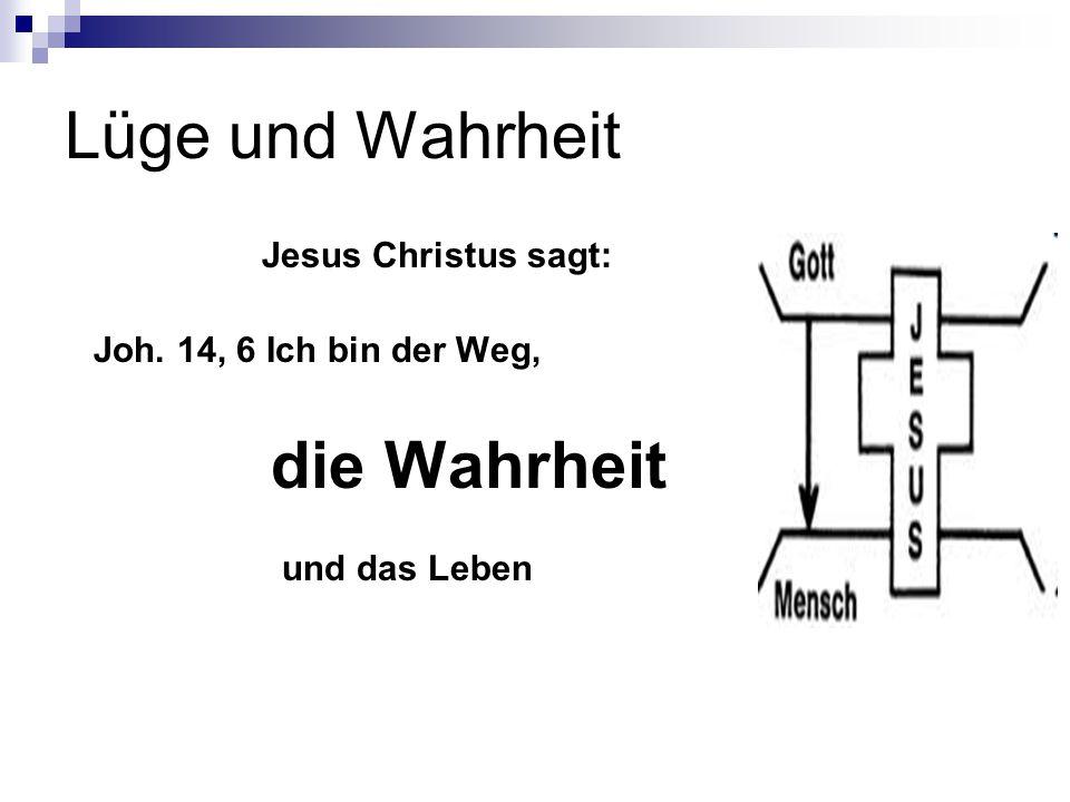 Lüge und Wahrheit Jesus Christus sagt: Joh. 14, 6 Ich bin der Weg, die Wahrheit und das Leben