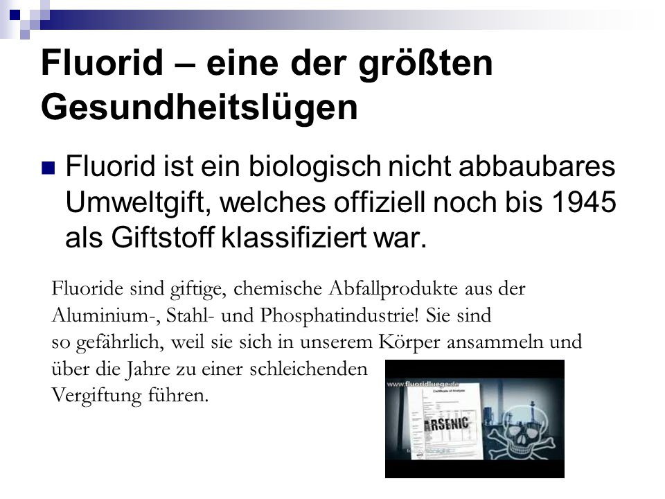 Fluorid – eine der größten Gesundheitslügen Fluorid ist ein biologisch nicht abbaubares Umweltgift, welches offiziell noch bis 1945 als Giftstoff klassifiziert war.