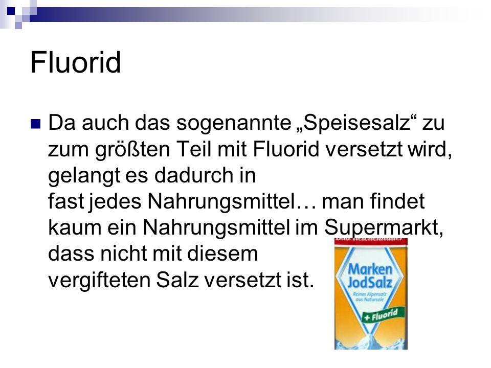 """Fluorid Da auch das sogenannte """"Speisesalz zu zum größten Teil mit Fluorid versetzt wird, gelangt es dadurch in fast jedes Nahrungsmittel… man findet kaum ein Nahrungsmittel im Supermarkt, dass nicht mit diesem vergifteten Salz versetzt ist."""