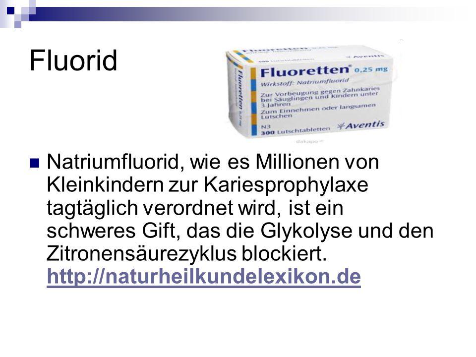 Fluorid Natriumfluorid, wie es Millionen von Kleinkindern zur Kariesprophylaxe tagtäglich verordnet wird, ist ein schweres Gift, das die Glykolyse und den Zitronensäurezyklus blockiert.