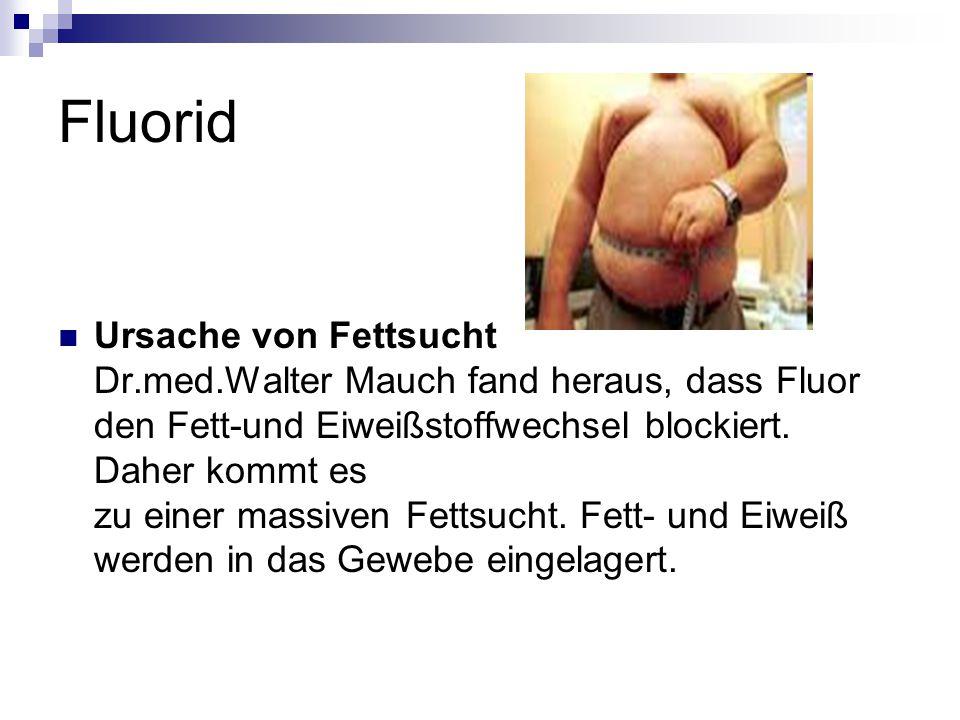 Fluorid Ursache von Fettsucht Dr.med.Walter Mauch fand heraus, dass Fluor den Fett-und Eiweißstoffwechsel blockiert.