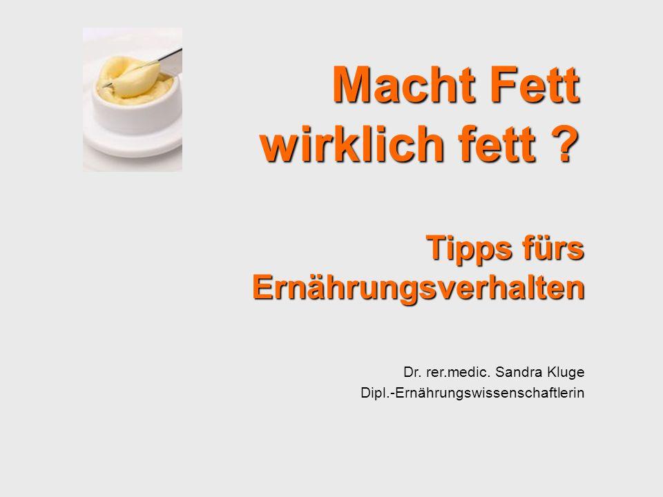 Tipps fürs Ernährungsverhalten Dr. rer.medic. Sandra Kluge Dipl.-Ernährungswissenschaftlerin Macht Fett wirklich fett ?