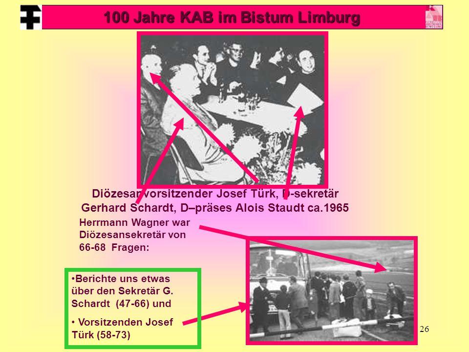 26 Diözesanvorsitzender Josef Türk, D-sekretär Gerhard Schardt, D–präses Alois Staudt ca.1965 Herrmann Wagner war Diözesansekretär von 66-68 Fragen: Berichte uns etwas über den Sekretär G.