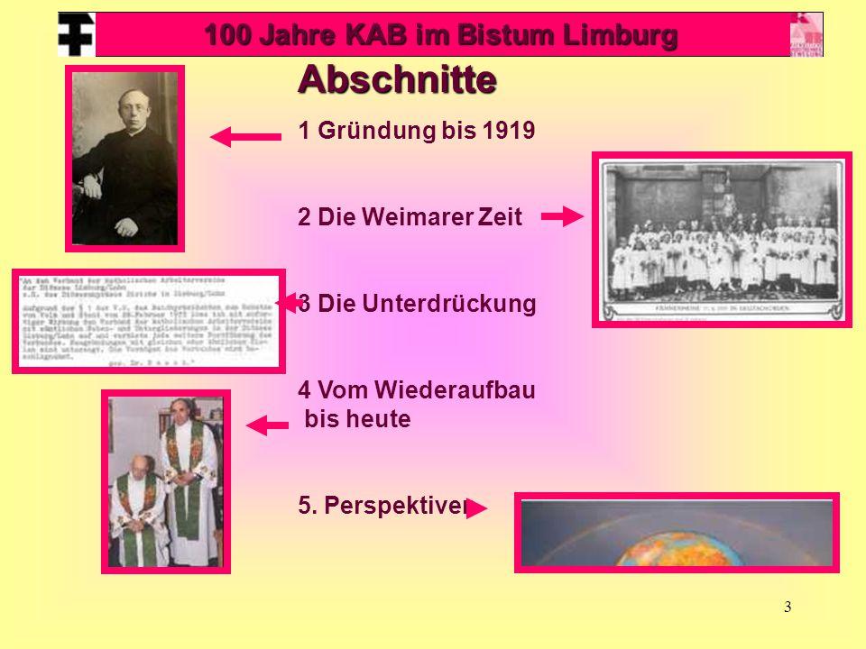 3 Abschnitte 1 Gründung bis 1919 2 Die Weimarer Zeit 3 Die Unterdrückung 4 Vom Wiederaufbau bis heute 5. Perspektiven 100 Jahre KAB im Bistum Limburg