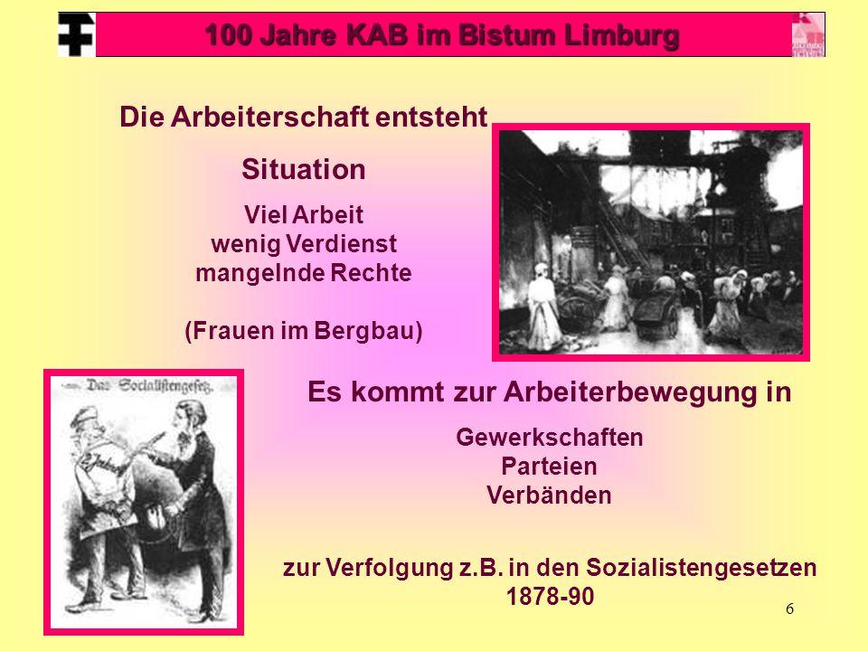 6 100 Jahre KAB im Bistum Limburg Die Arbeiterschaft entsteht Situation Viel Arbeit wenig Verdienst mangelnde Rechte (Frauen im Bergbau) Es kommt zur Arbeiterbewegung in Gewerkschaften Parteien Verbänden zur Verfolgung z.B.