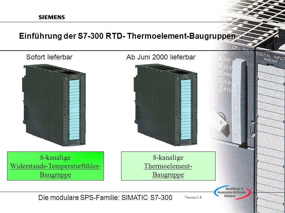 Die modulare SPS-Familie: SIMATIC S7-300 Version 0..9 Einführung der S7-300 RTD- Thermoelement-Baugruppen 8-kanalige Widerstands-Temperaturfühler- Baugruppe 8-kanalige Thermoelement- Baugruppe Sofort lieferbarAb Juni 2000 lieferbar