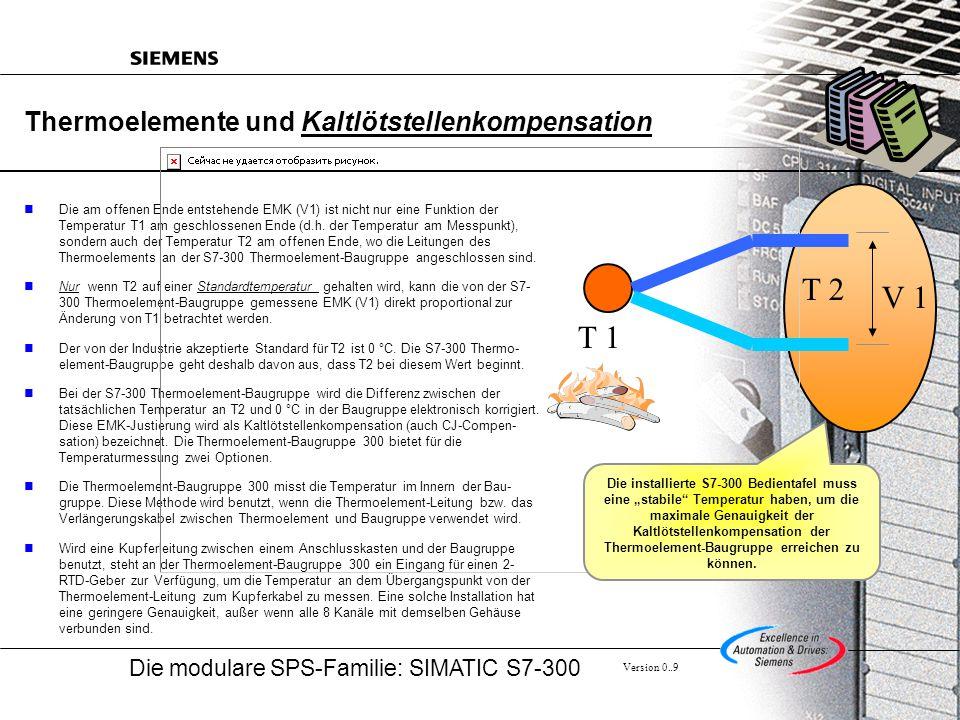 Die modulare SPS-Familie: SIMATIC S7-300 Version 0..9 Thermoelemente und Kaltlötstellenkompensation Die am offenen Ende entstehende EMK (V1) ist nicht nur eine Funktion der Temperatur T1 am geschlossenen Ende (d.h.