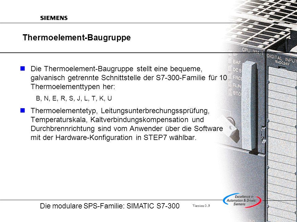 Die modulare SPS-Familie: SIMATIC S7-300 Version 0..9 Thermoelement-Baugruppe Die Thermoelement-Baugruppe stellt eine bequeme, galvanisch getrennte Schnittstelle der S7-300-Familie für 10 Thermoelementtypen her: B, N, E, R, S, J, L, T, K, U Thermoelementetyp, Leitungsunterbrechungssprüfung, Temperaturskala, Kaltverbindungskompensation und Durchbrennrichtung sind vom Anwender über die Software mit der Hardware-Konfiguration in STEP7 wählbar.